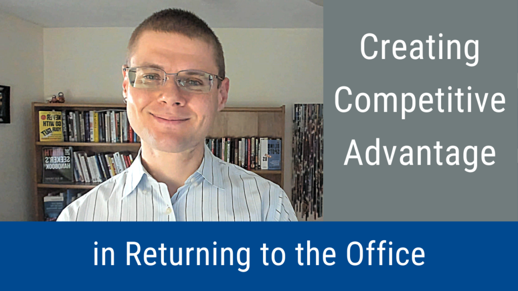 Creating Competitive Advantage in Returning to the Office (Video and Podcast)